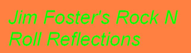 Jim Foster's Rock N Roll Reflections - click here